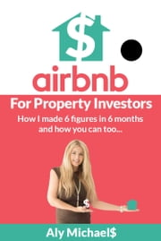 Airbnb for Property Investors - How I Made 6 Figures in 6 Months and How You Can Too... ebook by Aly Michaels