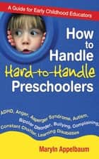 How to Handle Hard-to-Handle Preschoolers - A Guide for Early Childhood Educators ebook by Maryln Appelbaum