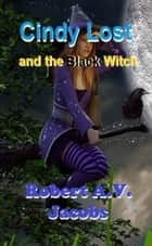 Cindy Lost and the Black Witch ebook by Robert A.V. Jacobs
