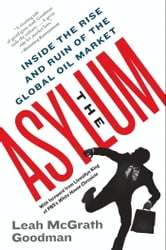 The Asylum - The Renegades Who Hijacked the World's Oil Market ebook by Leah McGrath Goodman