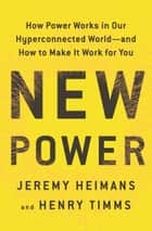New Power - How Power Works in Our Hyperconnected World--and How to Make It Work for You ebook by Jeremy Heimans, Henry Timms