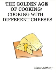 The Golden Age of Cooking: Cooking with Different Cheeses ebook by Marco Anthony
