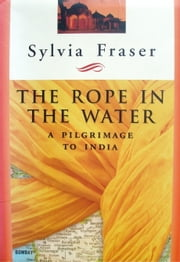 The Rope in the Water: a Pilgrimage to India ebook by Sylvia Fraser