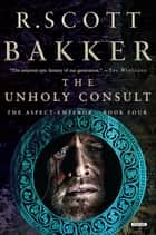 The Unholy Consult: The Aspect-Emperor: Book Four ebook by R. Scott Bakker