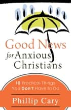 Good News for Anxious Christians ebook by Phillip Cary