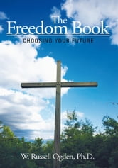 The Freedom Book - Choosing Your Future ebook by W. Russell Ogden, Ph.D.