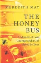 The Honey Bus: A Memoir of Loss, Courage and a Girl Saved by Bees ekitaplar by Meredith May