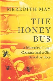 The Honey Bus: A Memoir of Loss, Courage and a Girl Saved by Bees ebook by Meredith May