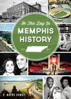 On This Day in Memphis History ebook by G. Wayne Dowdy
