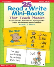 25 Read & Write Mini-Books That Teach Phonics: Fun and Interactive Stories That Give Beginning Readers Practice With Consonants, Vowels, and Blends ebook by Sanders, Nancy I.
