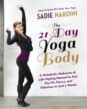 The 21-Day Yoga Body - A Metabolic Makeover and Life-Styling Manual to Get You Fit, Fierce, and Fabulous in Just 3 Weeks ebook by Sadie Nardini