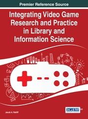Integrating Video Game Research and Practice in Library and Information Science ebook by Jacob A. Ratliff