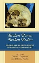 Broken Bones, Broken Bodies - Bioarchaeological and Forensic Approaches for Accumulative Trauma and Violence ebook by Caryn E. Tegtmeyer, Debra L. Martin, Petra Banks,...