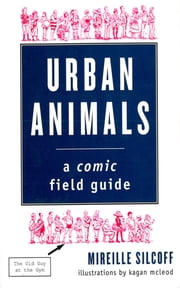 Urban Animals: A Comic Field Guide ebook by Mireille Silcoff