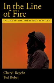 In the Line of Fire: Trauma in the Emergency Services ebook by Cheryl Regehr,Ted Bober
