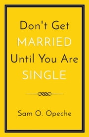 Don't Get Married Until You Are Single ebook by Sam O. Opeche