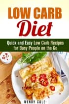 Low Carb Diet: Quick and Easy Low Carb Recipes for Busy People on the Go - Weight Loss Diet Plan ebook by Wendy Cole