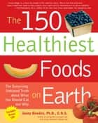 The 150 Healthiest Foods on Earth: The Surprising, Unbiased Truth about What You Should Eat and Why ebook by Jonny Bowden