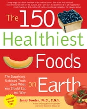 The 150 Healthiest Foods on Earth: The Surprising, Unbiased Truth about What You Should Eat and Why - The Surprising, Unbiased Truth about What You Should Eat and Why ebook by Jonny Bowden