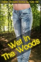 Wet in the Woods, Golden Showers Erotica - Adult Material ebook by Katie Elle