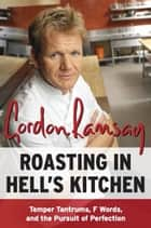 Roasting in Hell's Kitchen - Temper Tantrums, F Words, and the Pursuit of Perfection ebook by Gordon Ramsay