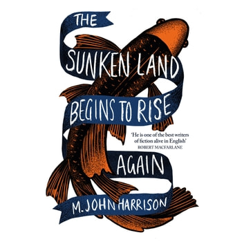 The Sunken Land Begins to Rise Again - Winner of the Goldsmiths Prize 2020 audiobook by M. John Harrison