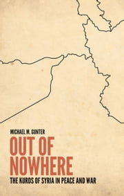 Out of Nowhere: The Kurds of Syria in Peace and War ebook by Michael Gunter