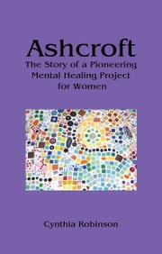 Ashcroft - The Story of a Pioneering Mental Healing Project for Women ebook by Cynthia Robinson