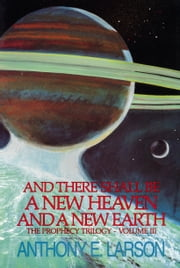 And There Shall Be a New Heaven and a New Earth: The Prophecy Trilogy, Volume III ebook by Anthony E. Larson