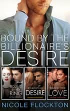 Bound By The Billionaire's Desire - The Complete Bound Series/Bound By Her Desire/Bound By His Desire/Bound By Their Love ebook by Nicole Flockton