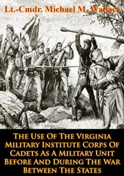 The Use Of The Virginia Military Institute Corps Of Cadets As A Military Unit - Before And During The War Between The States ebook by Lt.-Cmdr. Michael M. Wallace