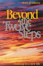 Beyond the Twelve Steps: Roadmap to a New Life - Roadmap to a New Life ebook by Lynn Grabhorn
