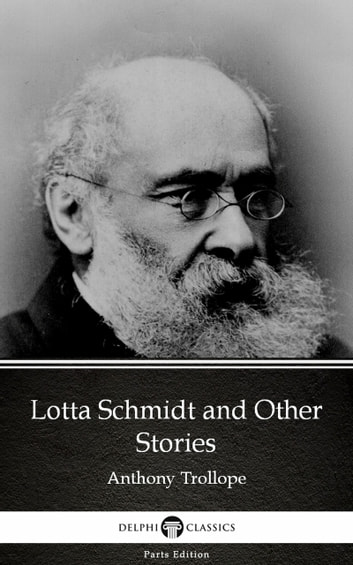 Lotta Schmidt and Other Stories by Anthony Trollope (Illustrated) ebook by Anthony Trollope