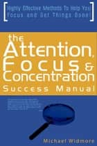 The Attention, Focus and Concentration Success Manual: Highly Effective Methods To Help You Focus and Get Things Done! ebook by Michael Widmore