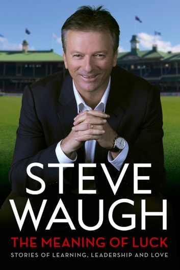 The Meaning of Luck - Stories of Learning, Leadership and Love ebook by Steve Waugh