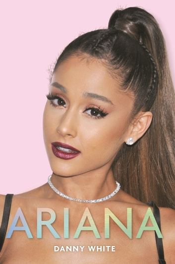 Ariana - The Biography ebook by Danny White