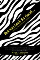 But You Look so Good... - Stories by Carcinoid Cancer Survivors ebook by Maria J. Gonzalez
