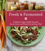 Fresh & Fermented - 85 Delicious Ways to Make Fermented Carrots, Kraut, and Kimchi Part of Every Meal ebook by Julie O'Brien,Richard J. Climenhage,Charity Burggraaf,Julie Hopper