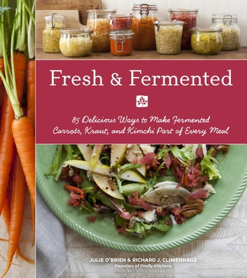 Fresh & Fermented - 85 Delicious Ways to Make Fermented Carrots, Kraut, and Kimchi Part of Every Meal ebook by Julie O'Brien,Richard J. Climenhage,Julie Hopper
