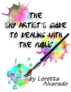 The Shy Artist's Guide to Dealing with the Public ebook by Loretta Alvarado