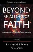 Beyond An Absence of Faith - Stories About the Loss of Faith and the Discovery of Self ebook by Jonathan MS Pearce, Tristan Vick, Jeremy Beahan
