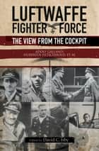 Luftwaffe Fighter Force - The View from the Cockpit ebook by David C Isby