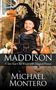Maddison - A Ten-Year-Old Witch with Magical Powers ebook by Michael Montero