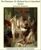 The Eliminator; Or, Skeleton Keys to Sacerdotal Secrets ebook by Richard B. Westbrook