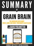 "Summary Of ""Grain Brain: The Surprising Truth About Wheat, Carbs, And Sugar - Your Brain's Silent Killer - By David Perlmutter"" ebook by Sapiens Editorial, Sapiens Editorial"