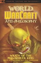 World of Warcraft and Philosophy - Wrath of the Philosopher King ebook by Luke Cuddy, John Nordlinger