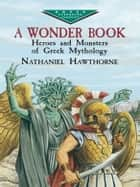 A Wonder Book - Heroes and Monsters of Greek Mythology ebook by Nathaniel Hawthorne