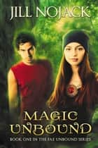 Magic Unbound - Book One in the Fae Unbound Series eBook by Jill Nojack