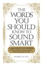 The Words You Should Know to Sound Smart - 1200 Essential Words Every Sophisticated Person Should Be Able to Use ebook by Bobbi Bly