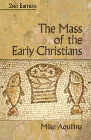 The Mass of the Early Christians, 2nd Edition ebook by Mike Aquilina